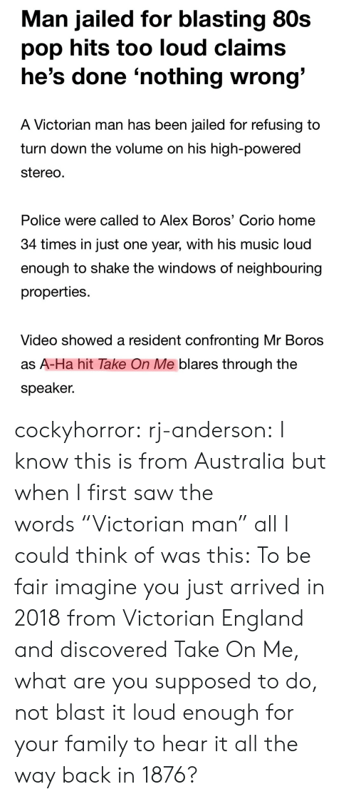 """80s, England, and Family: Man jailed for blasting 80s  pop hits too loud claims  he's done 'nothing wrong  A Victorian man has been jailed for refusing to  turn down the volume on his high-powered  stereo  Police were called to Alex Boros' Corio home  34 times in Just one year, with his music loud  enough to shake the windows of neighbouring  properties.  Video showed a resident confronting Mr Boros  as A-Ha hit Take On Me blares through the  speaker. cockyhorror:  rj-anderson:  I know this is from Australia but when I first saw the words""""Victorian man"""" all I could think of was this:   To be fair imagine you just arrived in 2018 from Victorian England and discovered Take On Me, what are you supposed to do, not blast it loud enough for your family to hear it all the way back in 1876?"""
