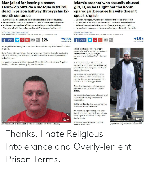 Avon, Bad, and Confused: Man jailed for leaving a bacon  sandwich outside a mosque is found  dead in prison halfway through his 12-  month sentence  Kevin Crehan, 35, was found dead in his cell at HMP Bristol on Tuesday  He was serving a one-year sentence for racist attack on a Bristol mosque  Islamic teacher who sexually abused  girl, 11, as he taught her the Koran  spared jail because his wife doesn't  speak English  Suleman Maknojioa, 40, squeezed girl's chest under her prayer scarf  Attacks took place as he gave lessons in Arabic to girl and her brothers  Father of six convicted of five counts of sexual activity with a child  He was handed a suspended sentence after judge told family rely on him  .  Crehan and accomplices left bacon sandwiches outside the building  They also left a St George flag outside with No Mosques' written on it  By JOSEPH CURTIS FOR MAILONLINE  PUBLISHED: 07:09, 30 December 2016 UPDATED: 18:37, 30 December 2016  By DAILY MAIL REPORTER  PUBLISHED: 09:06, 18 March 2014 1UPDATED: 01:44, 19 March 2014  1.6k  669  10k  P8  Share P  8+  Share  View cemments  View comments  shares  A man jailed after leaving bacon sandwiches outside a mosque has been found dead  in his cell  AN Islamic teacher who repeatedly  molested a terrified girl of 11 as he taught  her the Koran has escaped a jail  sentence because his wife's English is so  Kevin Crehan. 35, was halfway through a one-year prison sentence he received in  July after admitting the racially-motivated attack on the Jamia Mosque in Bristol  earlier this year  bad.  He was accompanied by Alison Bennett, 46, and Mark Bennett 48, and Angelina  Swales, 31. who also pleaded guilty over the incident  Suleman Maknojioa, 40. repeatedly  rubbed the youngster's leg and reached  under the folds of her prayer headscarf  to touch her chest.  He was given a suspended sentence  because the court heard the father of  six's family were so dependent on him  and he is ill with kidney problems.  Maknojioa was suppo
