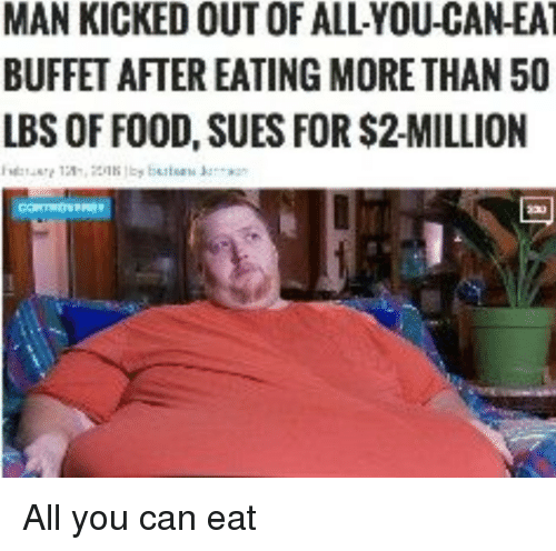 Food, Can, and Man: MAN KICKED OUT OF ALL-YOU-CAN-EA  BUFFET AFTER EATING MORETHAN 50  LBS OF FOOD, SUES FOR $2-MILLION All you can eat