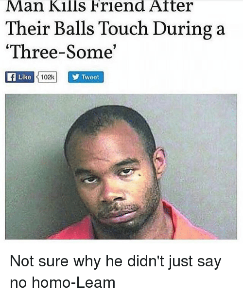 Memes, No Homo, and 🤖: Man Kills Friend Atter  Their Balls Touch During a  Three-So  Like  102k  Twoot Not sure why he didn't just say no homo-Leam