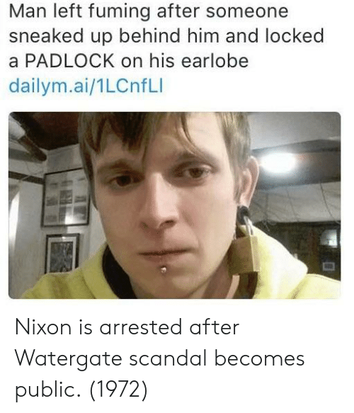 Scandal, Nixon, and Watergate: Man left fuming after someone  sneaked up behind him and locked  a PADLOCK on his earlobe  dailym.ai/1LCnfLI Nixon is arrested after Watergate scandal becomes public. (1972)
