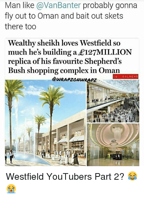 Complex, Memes, and News: Man like avanBanter probably gonna  fly out to Oman and bait out skets  there too  Wealthy sheikh loves Westfield so  much he's building a £127MILLION  replica of his favourite Shepherd's  Bush shopping complex in Oman  IG BAL NEWS Westfield YouTubers Part 2? 😂😭