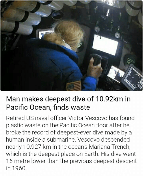 Earth, Ocean, and Record: Man makes deepest dive of 10.92km in  Pacific Ocean, finds waste  Retired US naval officer Victor Vescovo has found  plastic waste on the Pacific Ocean floor after he  broke the record of deepest-ever dive made by a  human inside a submarine. Vescovo descended  nearly 10.927 km in the ocean's Mariana Trench,  which is the deepest place on Earth. His dive went  16 metre lower than the previous deepest descent  in 1960.
