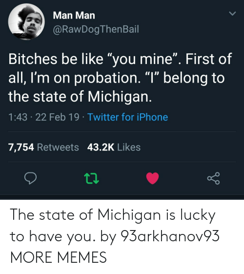 """Be Like, Dank, and Iphone: Man Man  @RawDogThenBail  Bitches be like """"you mine"""". First of  all, I'm on probation. """"l"""" belong to  the state of Michigan  1:43 .22 Feb 19 Twitter for iPhone  7,754 Retweets 43.2K Likes The state of Michigan is lucky to have you. by 93arkhanov93 MORE MEMES"""