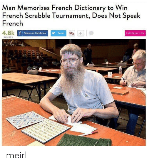 Facebook, Dictionary, and French: Man Memorizes French Dictionary to Win  French Scrabble Tournament, Does Not Speak  French  4.8k  Share on Facebook  Tweet  Pin  SUBSCRIBE NOW  SHARES  17 meirl