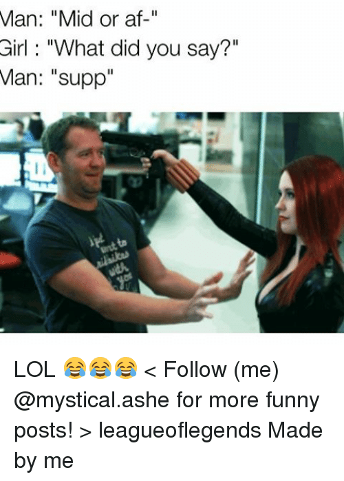 "Af, Funny, and Lol: Man: ""Mid or af  Girl ""What did you say?""  Man: ""supp"" LOL 😂😂😂 < Follow (me) @mystical.ashe for more funny posts! > leagueoflegends Made by me"