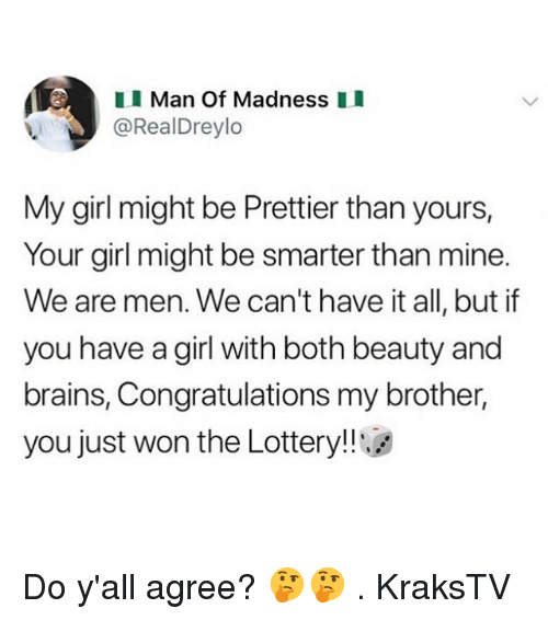 Brains, Lottery, and Memes: Man Of Madness I  @RealDreylo  My girl might be Prettier than yours,  Your girl might be smarter than mine.  We are men. We can't have it all, but if  you have a girl with both beauty and  brains, Congratulations my brother,  you just won the Lottery!!g Do y'all agree? 🤔🤔 . KraksTV