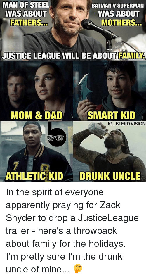 Apparently, Batman, and Drunk: MAN OF STEEL  BATMAN V SUPERMAN  WAS ABOUT  WAS ABOUT  FATHERS...  MOTHERS...  JUSTICE LEAGUE WILL BE ABOUT FAMILY.  MOM & DAD  SMART KID  IGIBLERD.VISION  ATHLETIC KID  DRUNK UNCLE In the spirit of everyone apparently praying for Zack Snyder to drop a JusticeLeague trailer - here's a throwback about family for the holidays. I'm pretty sure I'm the drunk uncle of mine... 🤔