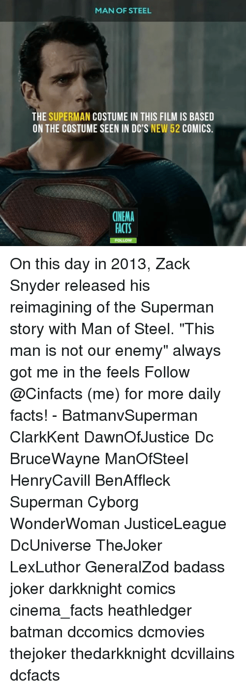 "Batman, Facts, and Joker: MAN OF STEEL  THE SUPERMAN COSTUME IN THIS FILMIS BASED  ON THE COSTUME SEEN IN DC'S  NEW 52  COMICS  CINEMA  FACTS On this day in 2013, Zack Snyder released his reimagining of the Superman story with Man of Steel. ""This man is not our enemy"" always got me in the feels Follow @Cinfacts (me) for more daily facts! - BatmanvSuperman ClarkKent DawnOfJustice Dc BruceWayne ManOfSteel HenryCavill BenAffleck Superman Cyborg WonderWoman JusticeLeague DcUniverse TheJoker LexLuthor GeneralZod badass joker darkknight comics cinema_facts heathledger batman dccomics dcmovies thejoker thedarkknight dcvillains dcfacts"