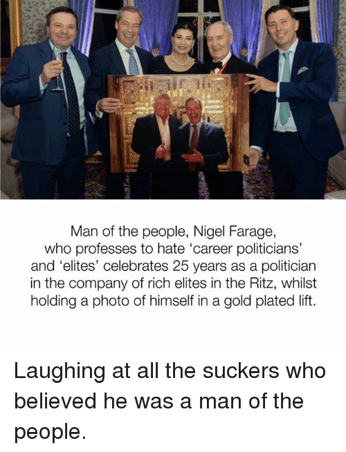 Memes, Celebrated, and Elitism: Man of the people, Nigel Farage,  who professes to hate 'career politicians'  and 'elites' celebrates 25 years as a politician  in the company of rich elites in the Ritz, whilst  holding a photo of himself in a gold plated lift. Laughing at all the suckers who believed he was a man of the people.