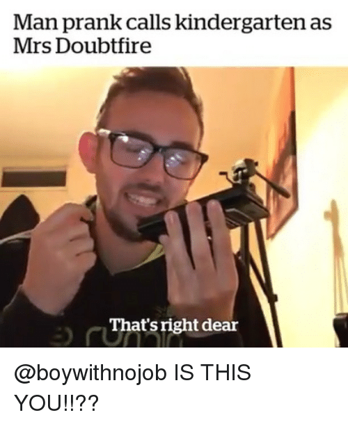 Prank, Girl Memes, and Mrs. Doubtfire: Man prank calls kindergarten as  Mrs Doubtfire  That's right dear @boywithnojob IS THIS YOU!!??