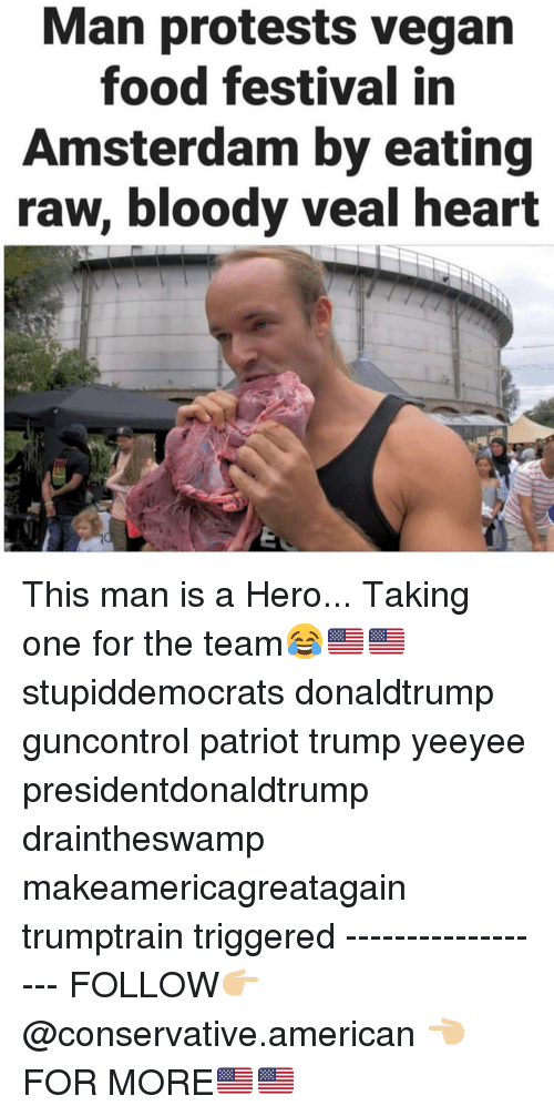Food, Memes, and Vegan: Man protests vegan  food festival in  Amsterdam by eating  raw, bloody veal heart This man is a Hero... Taking one for the team😂🇺🇸🇺🇸 stupiddemocrats donaldtrump guncontrol patriot trump yeeyee presidentdonaldtrump draintheswamp makeamericagreatagain trumptrain triggered ------------------ FOLLOW👉🏼 @conservative.american 👈🏼 FOR MORE🇺🇸🇺🇸