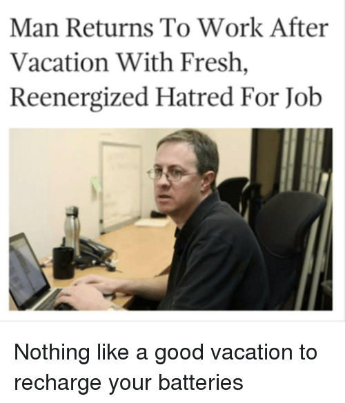 Fresh, Work, and Good: Man Returns To Work After  Vacation With Fresh,  Reenergized Hatred For Job Nothing like a good vacation to recharge your batteries