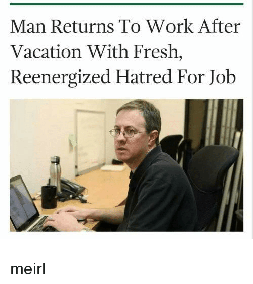 Fresh, Work, and Vacation: Man Returns To Work After  Vacation With Fresh,  Reenergized Hatred For Job meirl