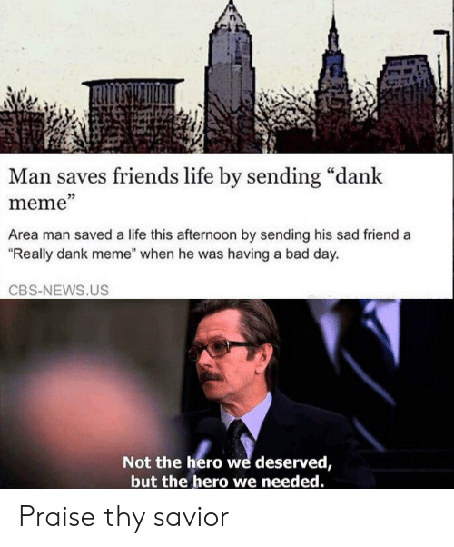 """Bad, Bad Day, and Dank: Man saves friends life by sending """"dank  meme""""  Area man saved a life this afternoon by sending his sad friend a  """"Really dank meme"""" when he was having a bad day.  CBS-NEWS.US  Not the hero we deserved,  but the hero we needed. Praise thy savior"""