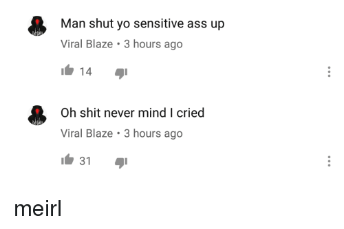 Ass, Shit, and Yo: Man shut yo sensitive ass up  Viral Blaze 3 hours ago  14  Oh shit never mind I cried  Viral Blaze 3 hours ago  31