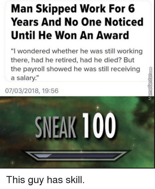 """Anaconda, Work, and Working: Man Skipped Work For 6  Years And No One Noticed  Until He Won An Award  """"I wondered whether he was still working  there, had he retired, had he died? But  the payroll showed he was still receiving  a salary""""  07/03/2018, 19:56  SNEAK 100 This guy has skill."""