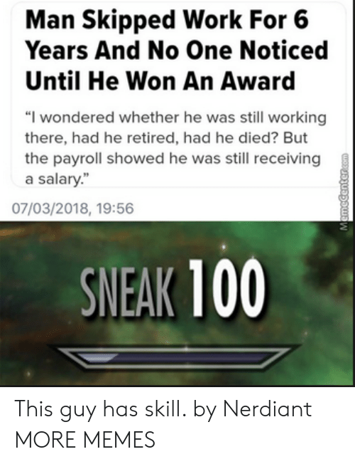 """Anaconda, Dank, and Memes: Man Skipped Work For 6  Years And No One Noticed  Until He Won An Award  """"I wondered whether he was still working  there, had he retired, had he died? But  the payroll showed he was still receiving  a salary""""  07/03/2018, 19:56  SNEAK 100 This guy has skill. by Nerdiant MORE MEMES"""