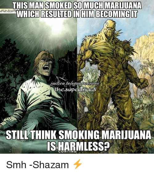 Shazam, Smh, and Justice League: MAN SMOKED SO MUCH MARIUANA  WHICH RESUITED IN HIM BECOMINGIT  the super  STILL THINKSMOKINGMARIJUANA  ISHARMLESS? Smh -Shazam ⚡️