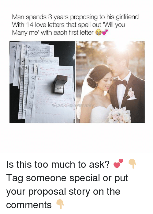 Memes, 🤖, and Ask: Man spends 3 years proposing to his girlfriend  With 14 love letters that spell out Will you  Marry me' with each first letter  @people ar Is this too much to ask? 💕 👇🏼Tag someone special or put your proposal story on the comments 👇🏼