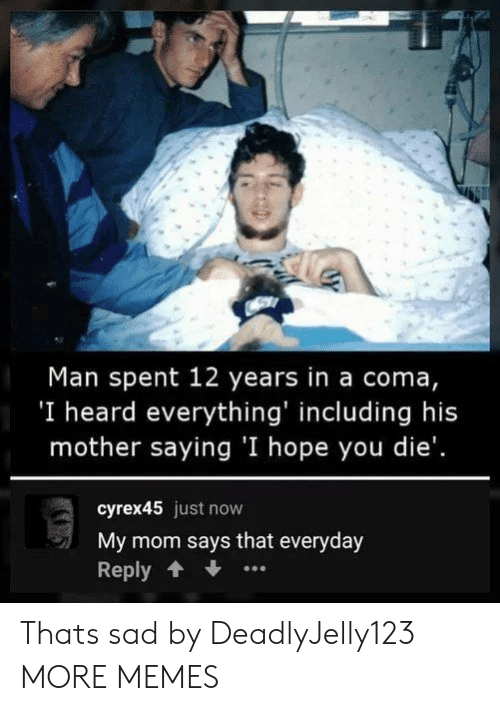 Dank, Memes, and Target: Man spent 12 years in a coma,  'I heard everything' including his  mother saying 'I hope you die'.  cyrex45 just now  My mom says that everyday  Reply Thats sad by DeadlyJelly123 MORE MEMES