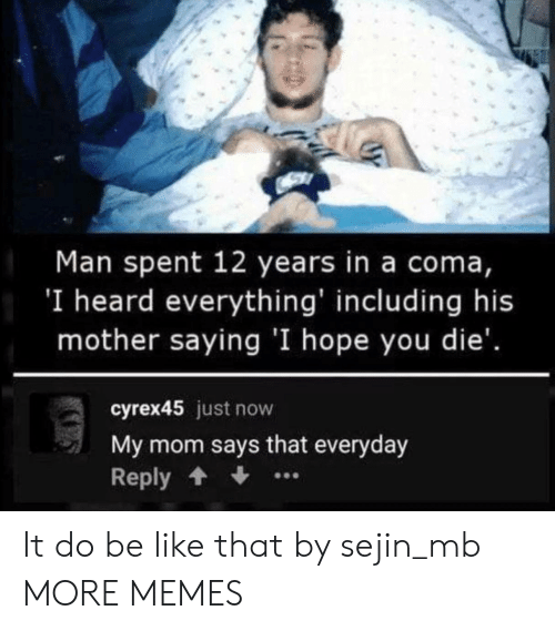 Be Like, Dank, and Memes: Man spent 12 years in a coma,  'I heard everything' including his  mother saying 'I hope you die'.  cyrex45 just now  My mom says that everyday  Reply It do be like that by sejin_mb MORE MEMES