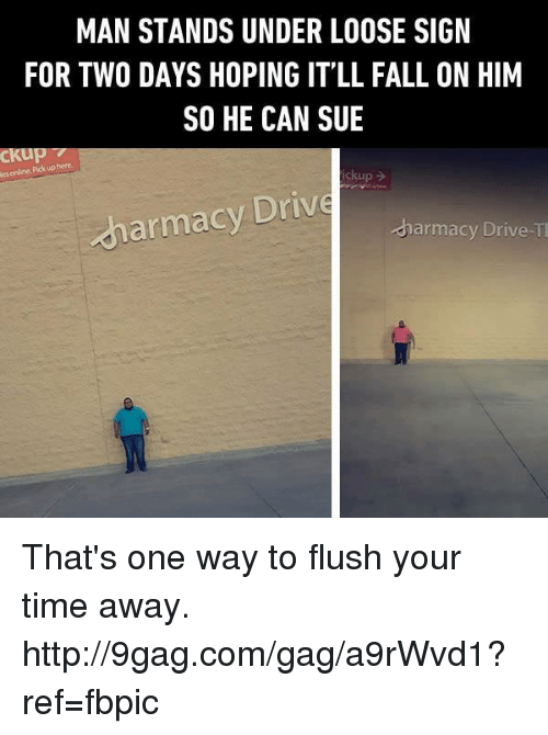 9gag, Dank, and Fall: MAN STANDS UNDER LOOSE SIGN  FOR TWO DAYS HOPING IT LL FALL ON HIM  SO HE CAN SUE  CKu  pickup  ckup  dharmacy Drive  harmacy Drive That's one way to flush your time away. http://9gag.com/gag/a9rWvd1?ref=fbpic