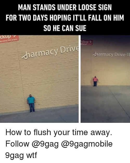 9gag, Fall, and Memes: MAN STANDS UNDER LOOSE SIGN  FOR TWO DAYS HOPING IT'LL FALL ON HIM  SO HE CAN SUE  ckup  armacy Drive  dharmacy Drive-T How to flush your time away. Follow @9gag @9gagmobile 9gag wtf