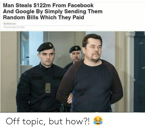 Facebook, Google, and Bills: Man Steals $122m From Facebook  And Google By Simply Sending Them  Random Bills Which They Paid  By Ghast Lee  Pested o March 25,2019 Off topic, but how?! 😂