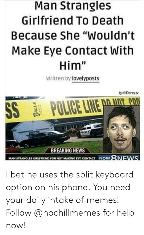 "I Bet, Memes, and News: Man Strangles  Girlfriend To Death  Because She ""Wouldn't  Make Eye Contact With  Him""  Written by lovelyposts  g:Dorkyhv  BREAKING NEWS  NOW  MAN STRANGLES ㎝tFRSEND FOR NOT MAKING EYT CONTACT I bet he uses the split keyboard option on his phone. You need your daily intake of memes! Follow @nochillmemes for help now!"