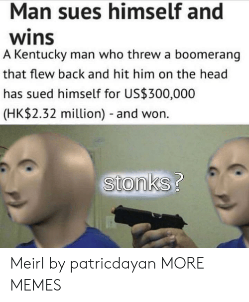 Dank, Head, and Memes: Man sues himself and  wins  A Kentucky man who threw a boomerang  that flew back and hit him on the head  has sued himself for US$300,000  (HK$2.32 million) - and won.  stonks? Meirl by patricdayan MORE MEMES