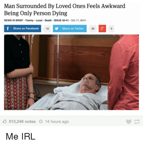 Facebook, Family, and News: Man Surrounded By Loved Ones Feels Awkward  Being Only Person Dying  NEWS IN BRIEF Family Local Death ISSUE 50-41 Oct 17,2014  Share on Facebook  12  Share on Twitter  20  513,246 notes  14 hours ago Me IRL