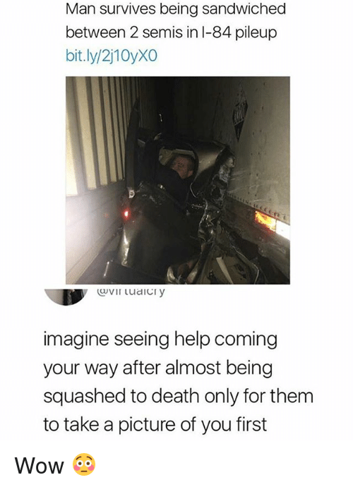 Wow, Death, and Help: Man survives being sandwiched  between 2 semis in l-84 pileup  bit.ly/2j10yXO  0  imagine seeing help coming  your way after almost being  squashed to death only for them  to take a picture of you first Wow 😳