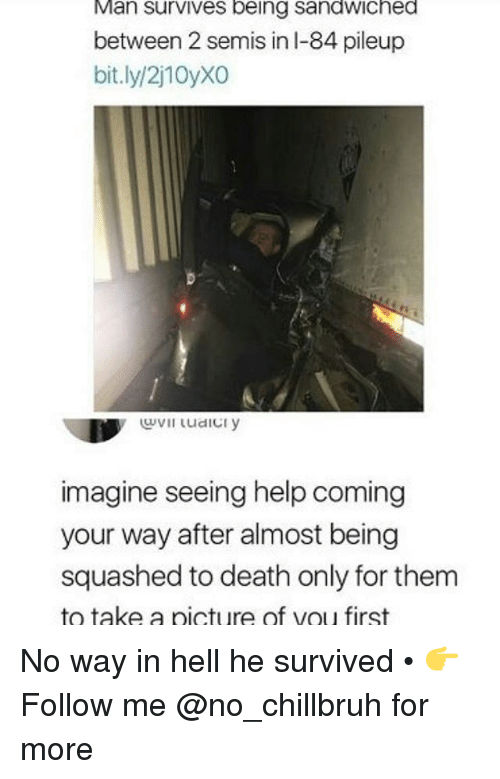 Funny, Death, and Help: Man  survives  being  sandwiched  between 2 semis in l-84 pileup  bit.ly/2j10yXO  imagine seeing help coming  your way after almost being  squashed to death only for them  to take a picture of vou first No way in hell he survived • 👉Follow me @no_chillbruh for more