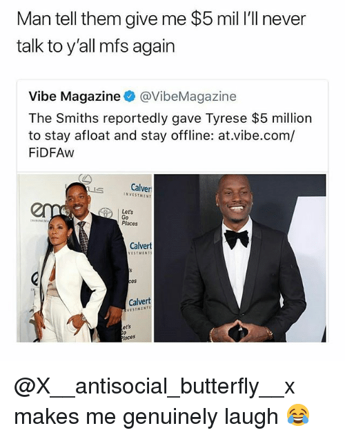 Memes, Butterfly, and Antisocial: Man tell them give me $5 mil I'll never  talk to y'all mfs again  Vibe Magazine@VibeMagazine  The Smiths reportedly gave Tyrese $5 million  to stay afloat and stay offline: at.vibe.com/  FiDFAw  Calver  INVESTMENT  Let's  Go  Places  Calvert  VESTMENT  es  Calvert  VESTMENTS  ets  aces @X__antisocial_butterfly__x makes me genuinely laugh 😂