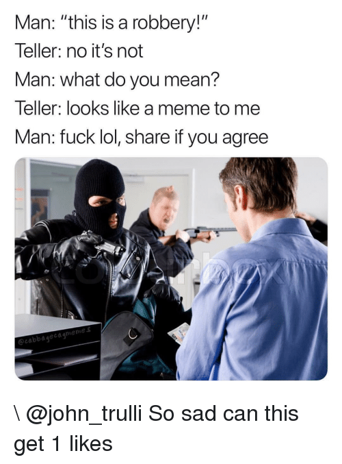 """Lol, Meme, and Fuck: Man: """"this is a robbery!""""  leller: no it's not  Man: what do you mean?  Teller: looks like a meme to me  Man: fuck lol, share if you agree  0  emes  ecabbagecagmen \ @john_trulli So sad can this get 1 likes"""