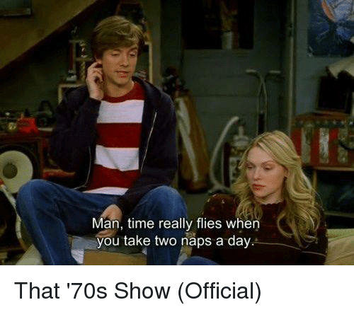 Memes, That 70s Show, and Time: Man, time really flies when  you take two naps a day That '70s Show (Official)