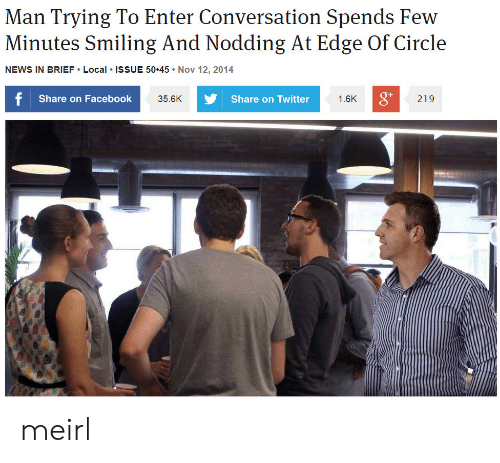 Facebook, News, and Twitter: Man Trying To Enter Conversation Spends Few  Mimutos Sg And Nodding At Edge Of Circle  NEWS IN BRIEF Local ISSUE 50.45 Nov 12, 2014  f Share on Facebook  Share on Twitter  1.6K  219  35.6K meirl