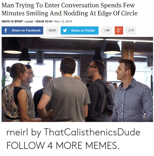 Dank, Facebook, and Memes: Man Trying To Enter Conversation Spends Few  Minutes Smiling And Nodding At Edge Of Circle  NEWS IN BRIEF Local ISSUE 50 45 Nov 12, 2014  f Share on Facebook  Share on Twitter  1.6K  219  35.6K meirl by ThatCalisthenicsDude FOLLOW 4 MORE MEMES.