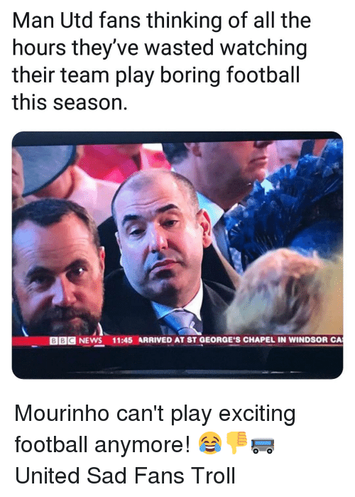 At-St, Football, and Memes: Man Utd fans thinking of all the  hours they've wasted watching  their team play boring footbal  this season.  BBC NEWS  11:45 ARRIVED AT ST GEORGE'S CHAPEL IN WINDSOR CA Mourinho can't play exciting football anymore! 😂👎🚌 United Sad Fans Troll