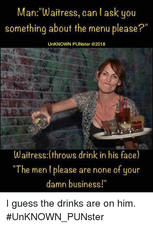 """Memes, Business, and Guess: Man:""""Waitress, can l ask you  something about the menu please?""""  UnKNOWN PUNster @2018  Waitress:(throws drink in his face)  """"The men I please are none of your  damn business!"""" I guess the drinks are on him. #UnKNOWN_PUNster"""
