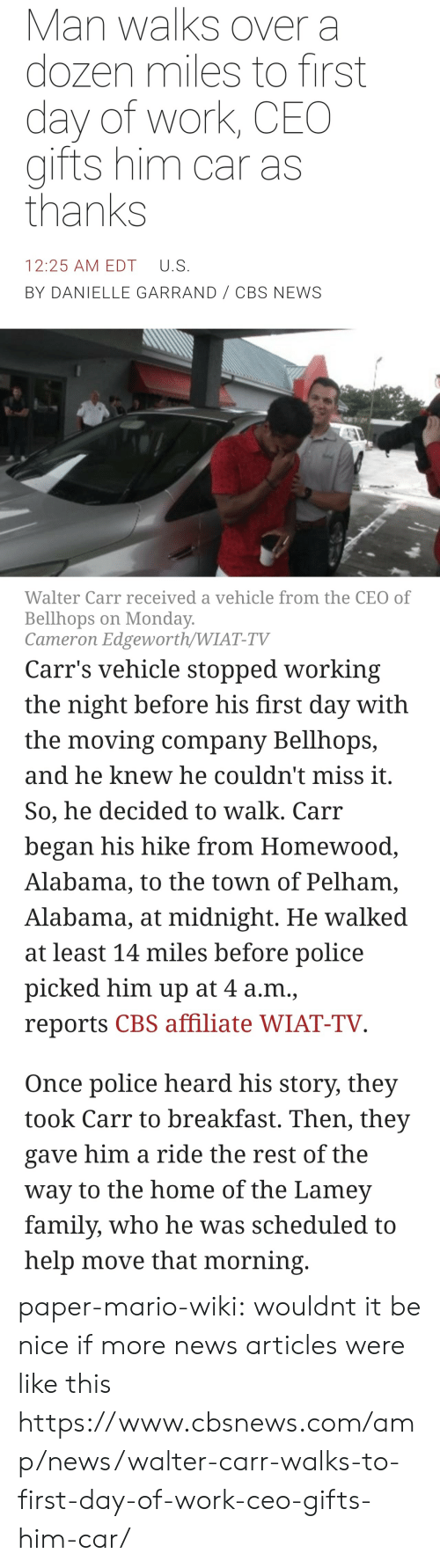 Family, News, and Police: Man walks over a  dozen miles to first  day of work, CEO  gifts him car as  thanks  12:25 AM EDT U.S  BY DANIELLE GARRAND CBS NEWS  Walter Carr received a vehicle from the CEO of  Bellhops on Monday  Cameron Edgeworth/WIAT-TV   Carr's vehicle stopped working  the night before his first day with  the moving company Bellhops,  and he knew he couldn't miss it  So, he decided to walk. Carr  began his hike from Homewood  Alabama, to the town of Pelham,  Alabama, at midnight. He walked  at least 14 miles before police  picked him up at 4 a.m.,  reports CBS affiliate WIAT-TV  Once police heard his story, they  took Carr to breakfast. Then, they  gave him a ride the rest of the  way to the home of the Lamev  family, who he was scheduled to  help move that morning paper-mario-wiki:  wouldnt it be nice if more news articles were like this  https://www.cbsnews.com/amp/news/walter-carr-walks-to-first-day-of-work-ceo-gifts-him-car/