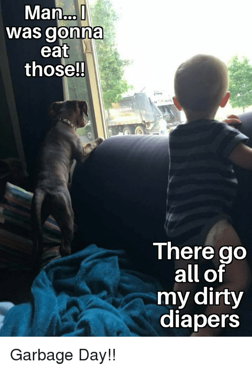 Funny, Dirty, and Garbage: Man..  was gonna  eat  thosel  There go  all of  my dirty  diapers