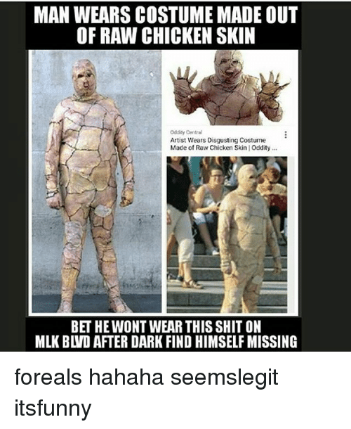 Memes, Shit, and Chicken: MAN WEARS COSTUME MADE OUT  OF RAW CHICKEN SKIN  Cddity Central  Artist Wears Disgusting Costume  Made of Raw Chicken Skin | Oddity..  BET HE WONT WEAR THIS SHIT ON  MLK BLVD AFTER DARK FIND HIMSELF MISSING foreals hahaha seemslegit itsfunny