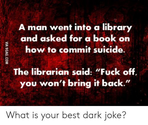 """Best, Book, and How To: man went into a library  and asked for a book on  how to commit suicide  The librarian said: """"Fuck off  you won't bring it back."""" What is your best dark joke?"""