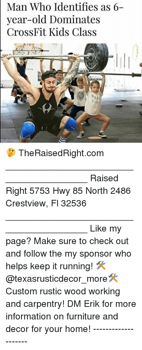 Memes, Crossfit, and Furniture: Man Who Identifies as 6-  |year-old  Dominates  CrossFit Kids Class  TUO  li 🤔 TheRaisedRight.com _________________________________________ Raised Right 5753 Hwy 85 North 2486 Crestview, Fl 32536 _________________________________________ Like my page? Make sure to check out and follow the my sponsor who helps keep it running! 🛠@texasrusticdecor_more🛠 Custom rustic wood working and carpentry! DM Erik for more information on furniture and decor for your home! --------------------