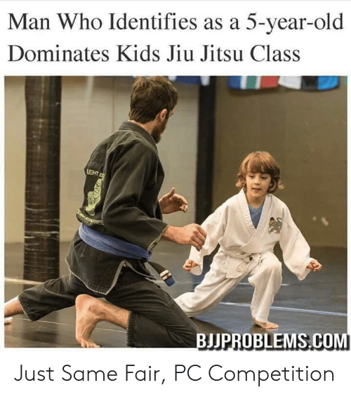 Kids, Old, and Com: Man Who Identifies as a 5-year-old  Dominates Kids Jiu Jitsu Class  BJJPROBLEMS.COM Just Same Fair, PC Competition