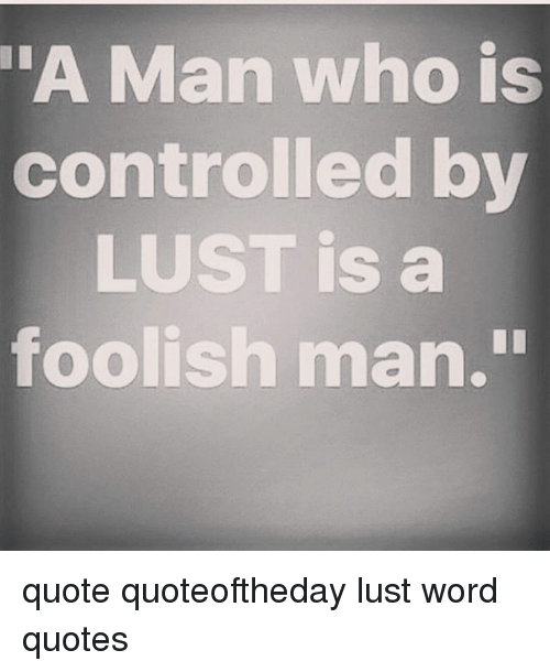 Man Who Is Controlled By Lust Is A Foolish Man Quote Quoteoftheday