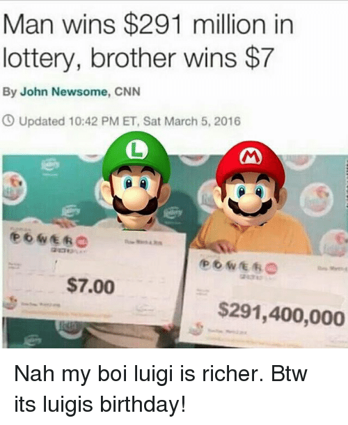 Birthday, cnn.com, and Lottery: Man wins $291 million in  lottery, brother wins $7  By John Newsome, CNN  O Updated 10:42 PM ET, Sat March 5, 2016  1  $7.00  $291,400,000 Nah my boi luigi is richer. Btw its luigis birthday!
