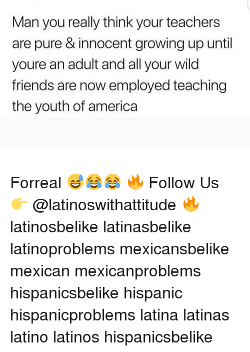 America, Friends, and Growing Up: Man you really think your teachers  are pure & innocent growing up until  youre an adult and all your wild  friends are now employed teaching  the youth of america Forreal 😅😂😂 🔥 Follow Us 👉 @latinoswithattitude 🔥 latinosbelike latinasbelike latinoproblems mexicansbelike mexican mexicanproblems hispanicsbelike hispanic hispanicproblems latina latinas latino latinos hispanicsbelike
